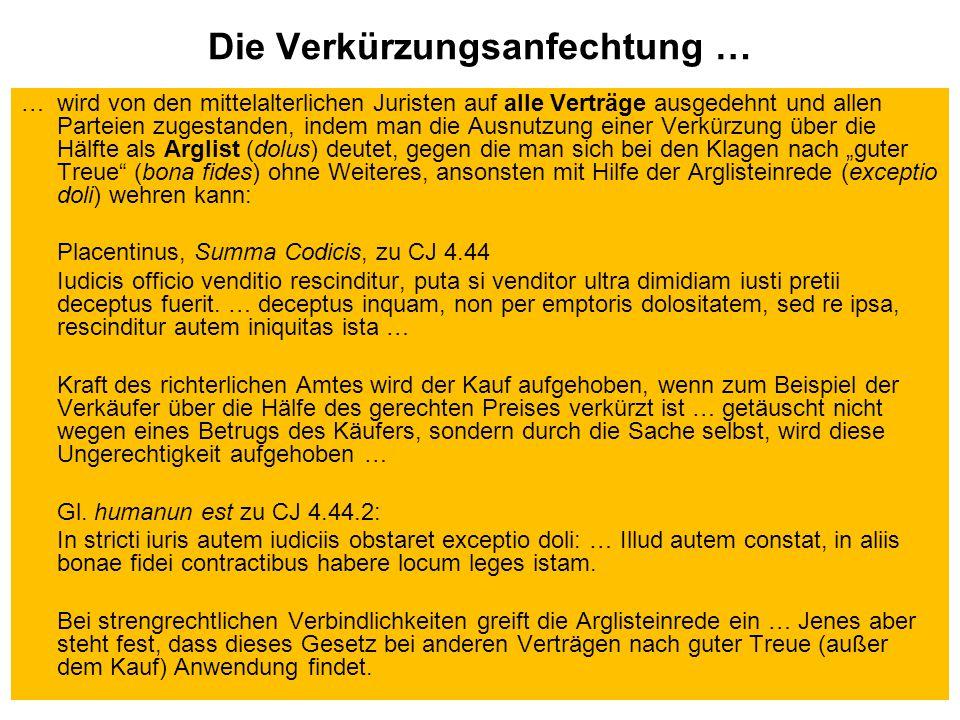 """Die Verkürzungsanfechtung … … wird von den mittelalterlichen Juristen auf alle Verträge ausgedehnt und allen Parteien zugestanden, indem man die Ausnutzung einer Verkürzung über die Hälfte als Arglist (dolus) deutet, gegen die man sich bei den Klagen nach """"guter Treue (bona fides) ohne Weiteres, ansonsten mit Hilfe der Arglisteinrede (exceptio doli) wehren kann: Placentinus, Summa Codicis, zu CJ 4.44 Iudicis officio venditio rescinditur, puta si venditor ultra dimidiam iusti pretii deceptus fuerit."""