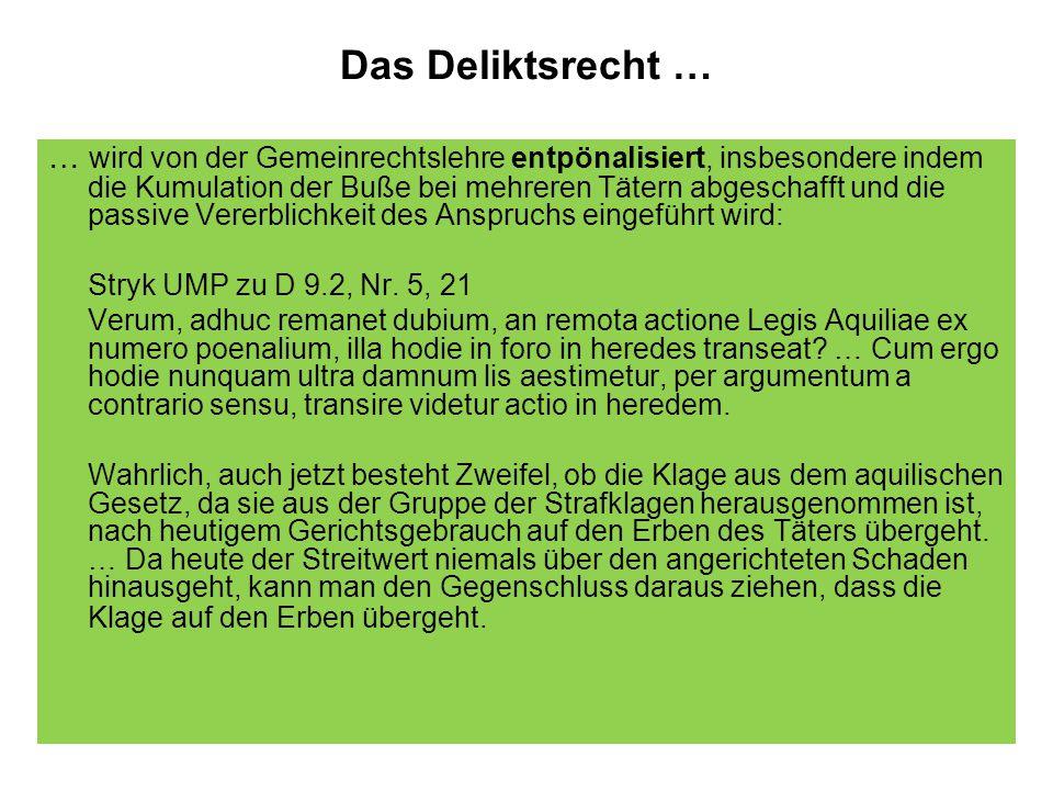 Das Deliktsrecht … … wird von der Gemeinrechtslehre entpönalisiert, insbesondere indem die Kumulation der Buße bei mehreren Tätern abgeschafft und die passive Vererblichkeit des Anspruchs eingeführt wird: Stryk UMP zu D 9.2, Nr.