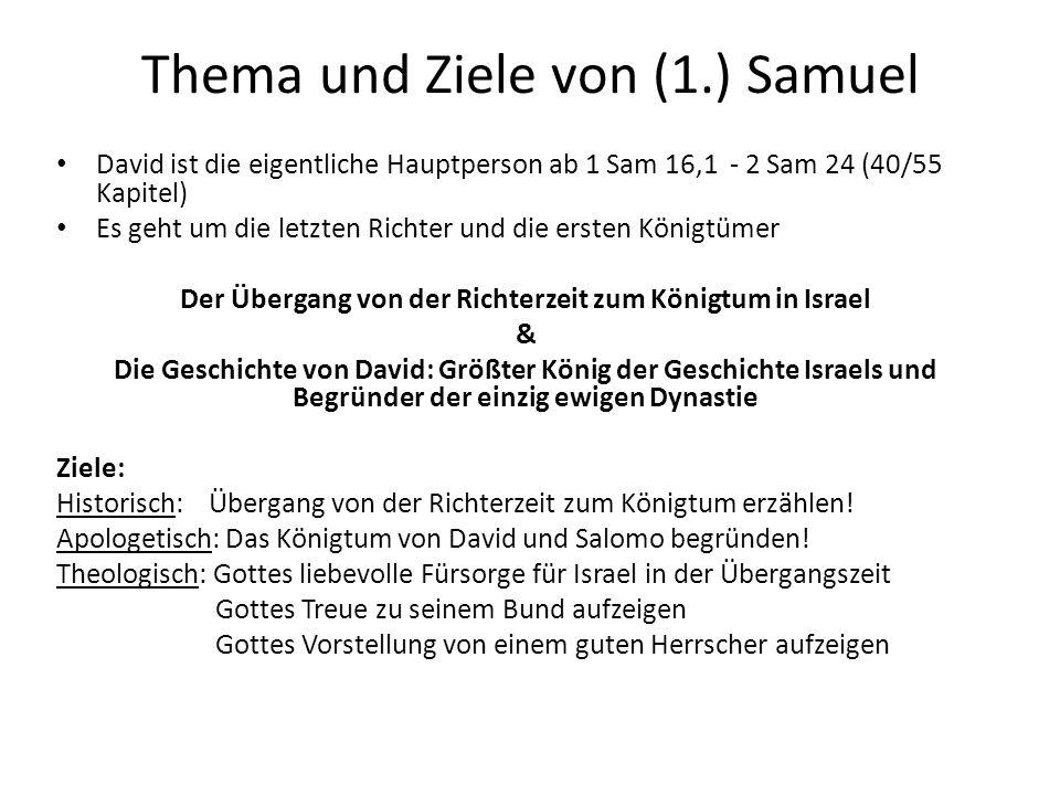 Thema und Ziele von (1.) Samuel David ist die eigentliche Hauptperson ab 1 Sam 16,1 - 2 Sam 24 (40/55 Kapitel) Es geht um die letzten Richter und die