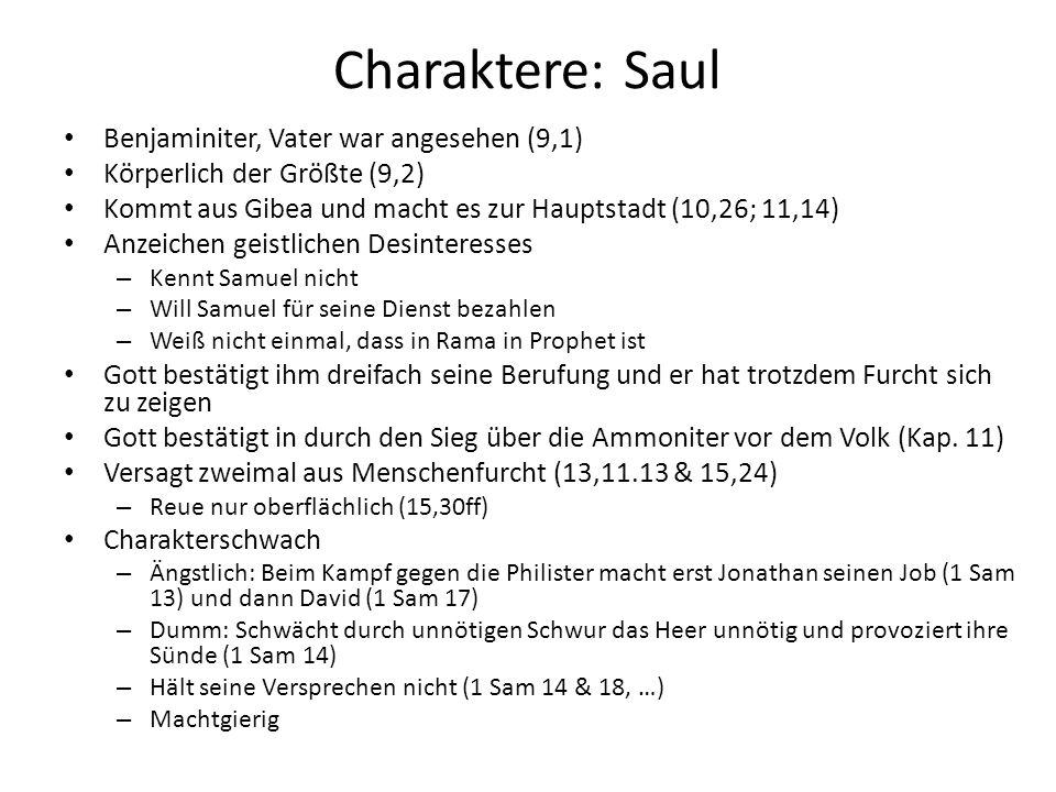 Charaktere: Saul Benjaminiter, Vater war angesehen (9,1) Körperlich der Größte (9,2) Kommt aus Gibea und macht es zur Hauptstadt (10,26; 11,14) Anzeic