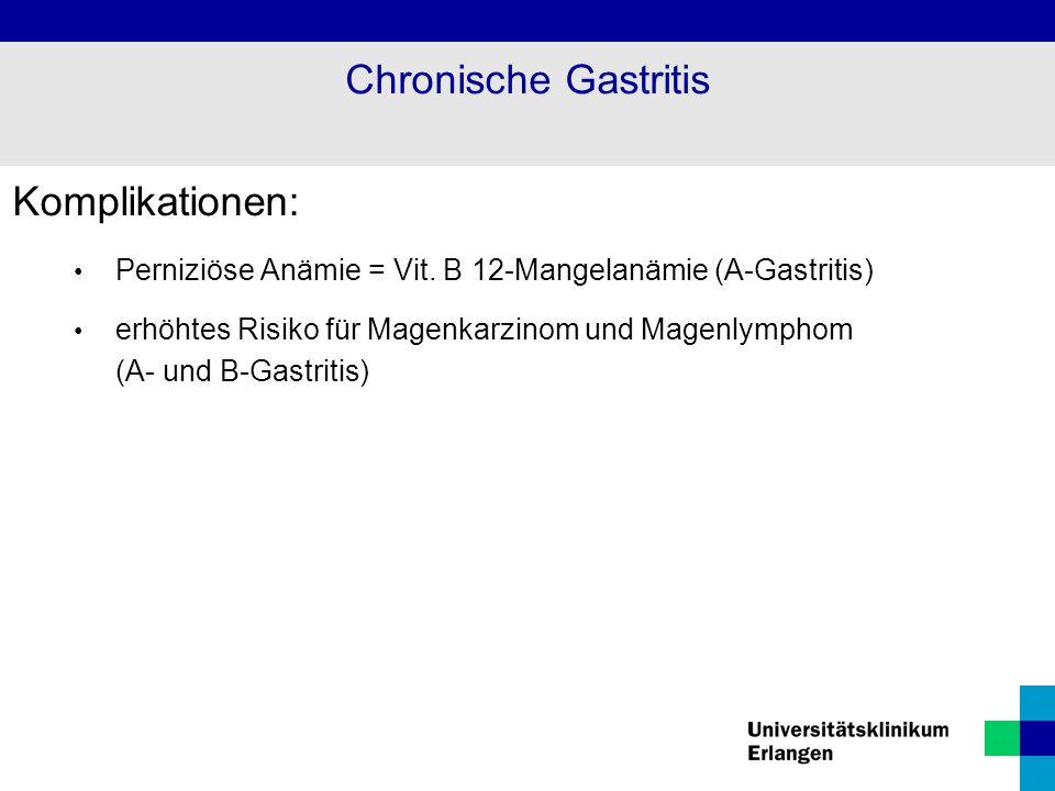 Komplikationen: Perniziöse Anämie = Vit. B 12-Mangelanämie (A-Gastritis) erhöhtes Risiko für Magenkarzinom und Magenlymphom (A- und B-Gastritis) Chron