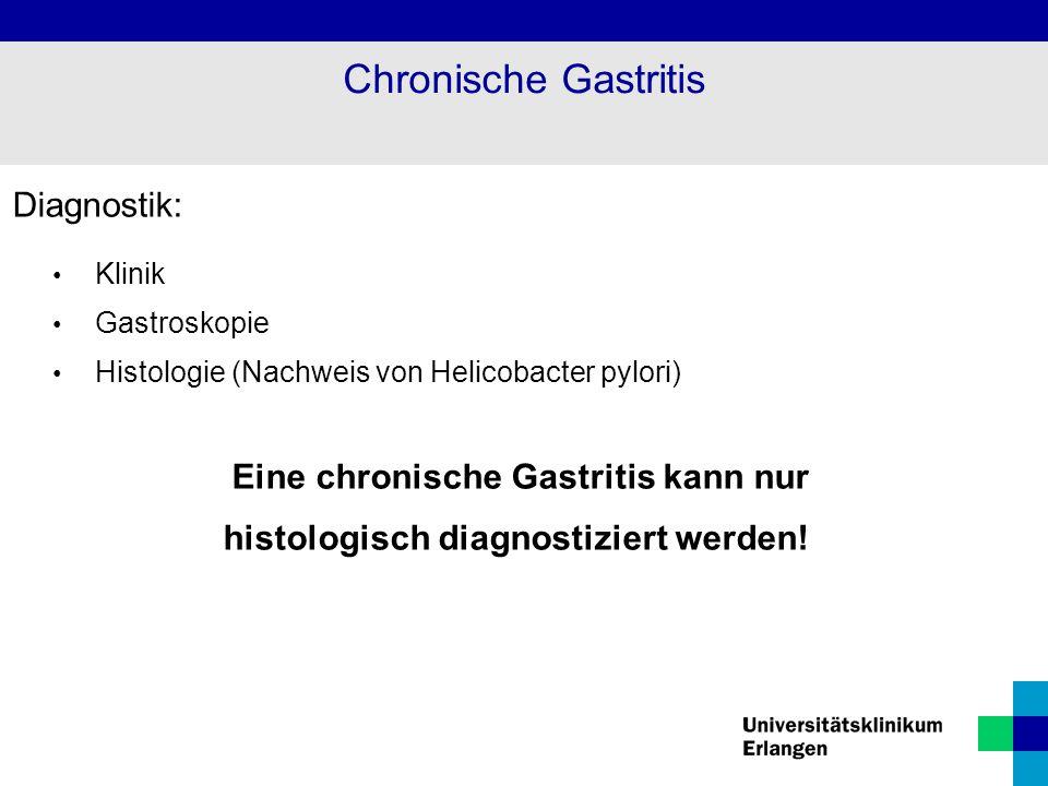 Diagnostik: Klinik Gastroskopie Histologie (Nachweis von Helicobacter pylori) Eine chronische Gastritis kann nur histologisch diagnostiziert werden! C