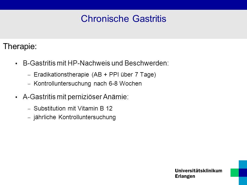 Therapie: B-Gastritis mit HP-Nachweis und Beschwerden:  Eradikationstherapie (AB + PPI über 7 Tage)  Kontrolluntersuchung nach 6-8 Wochen A-Gastriti