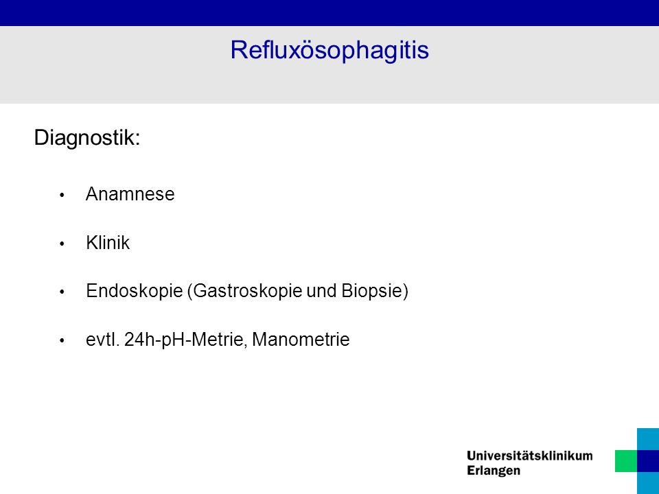 Diagnostik: Anamnese Klinik Endoskopie (Gastroskopie und Biopsie) evtl. 24h-pH-Metrie, Manometrie Refluxösophagitis
