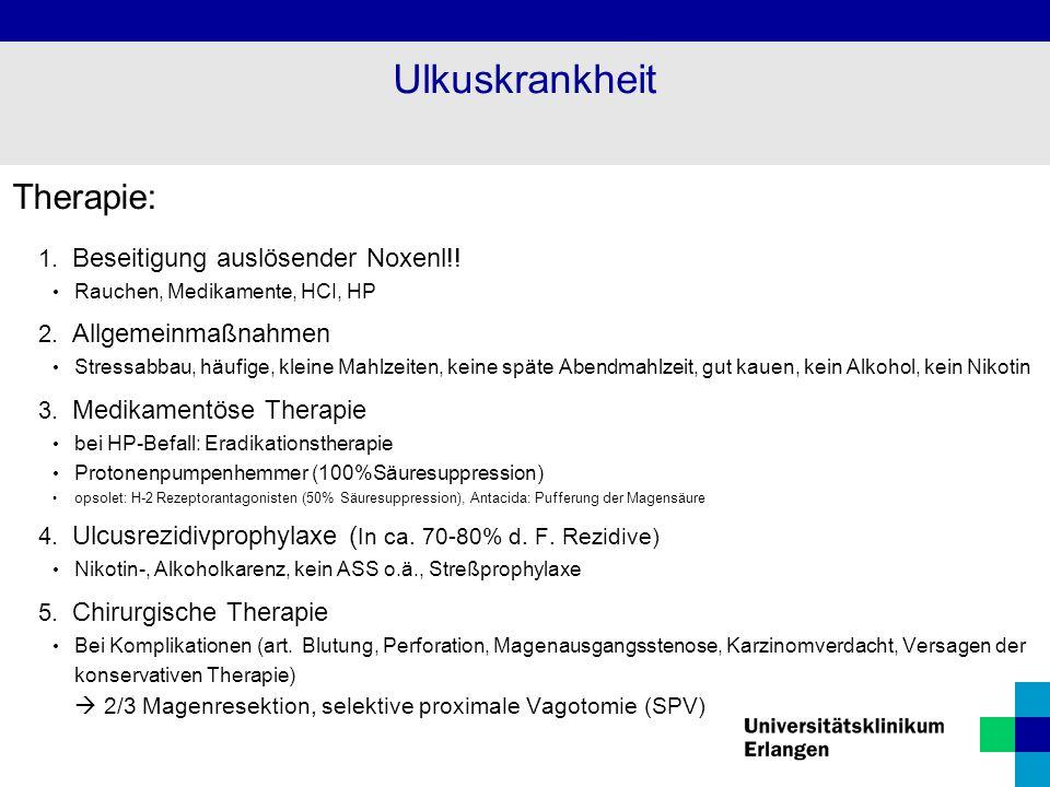 Therapie: 1. Beseitigung auslösender Noxenl!! Rauchen, Medikamente, HCI, HP 2. Allgemeinmaßnahmen Stressabbau, häufige, kleine Mahlzeiten, keine späte