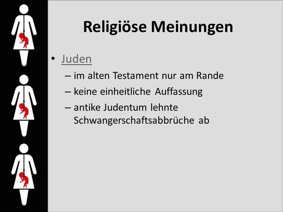 Religiöse Meinungen Juden – im alten Testament nur am Rande – keine einheitliche Auffassung – antike Judentum lehnte Schwangerschaftsabbrüche ab