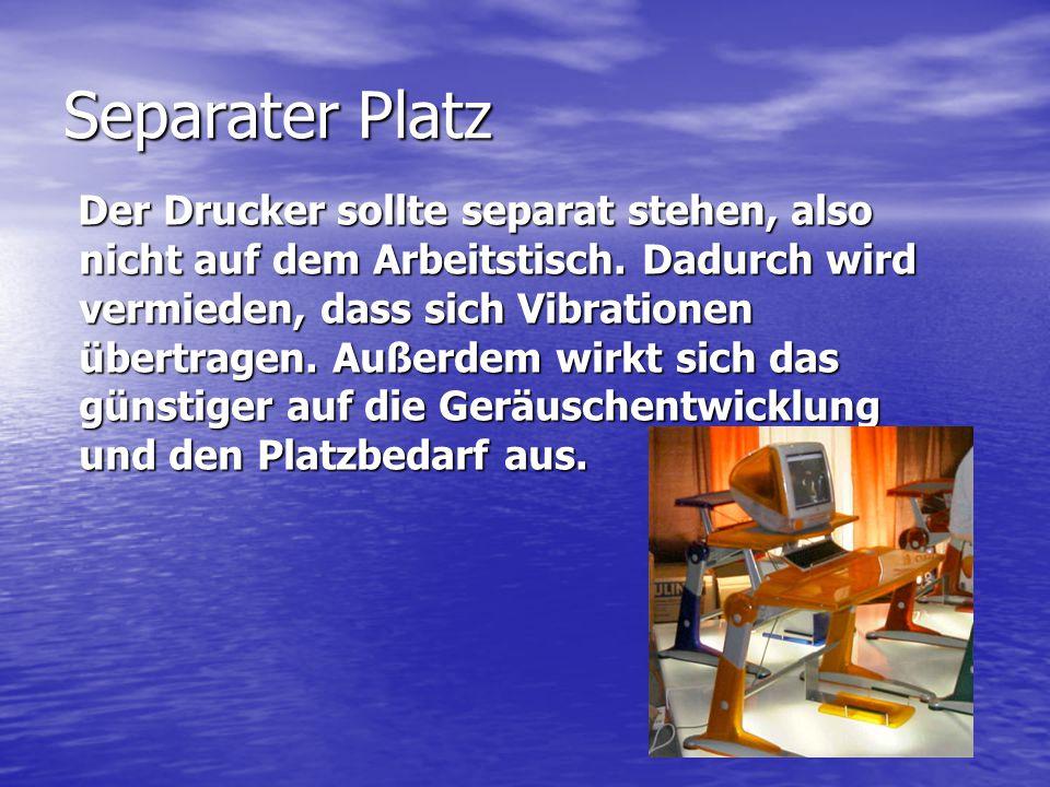 Separater Platz Der Drucker sollte separat stehen, also nicht auf dem Arbeitstisch. Dadurch wird vermieden, dass sich Vibrationen übertragen. Außerdem
