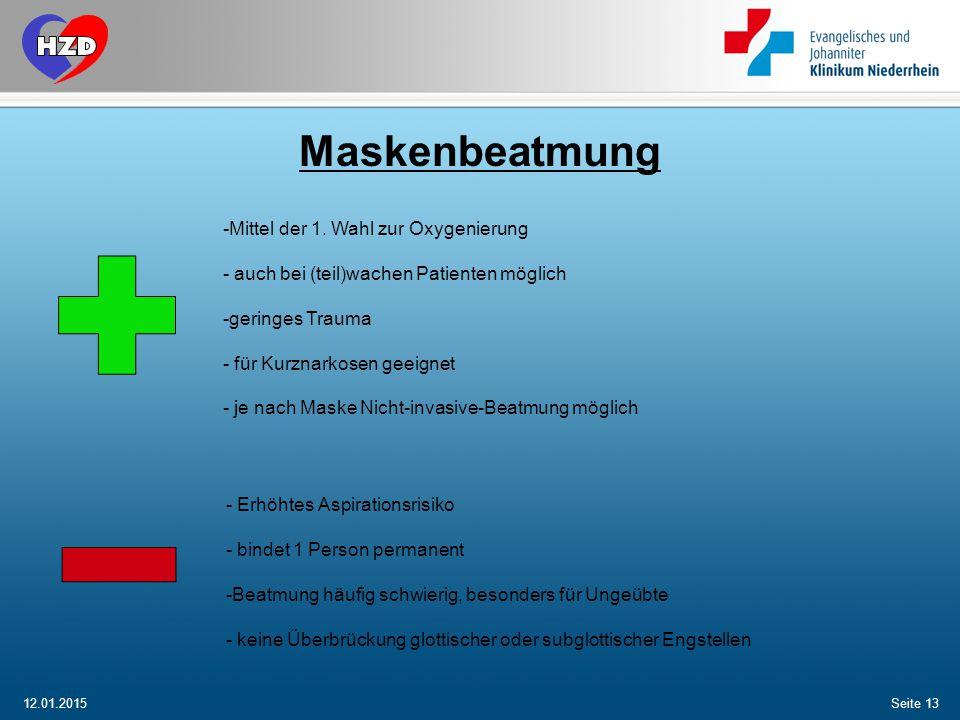 12.01.2015Seite 13 Maskenbeatmung -Mittel der 1. Wahl zur Oxygenierung - auch bei (teil)wachen Patienten möglich -geringes Trauma - für Kurznarkosen g