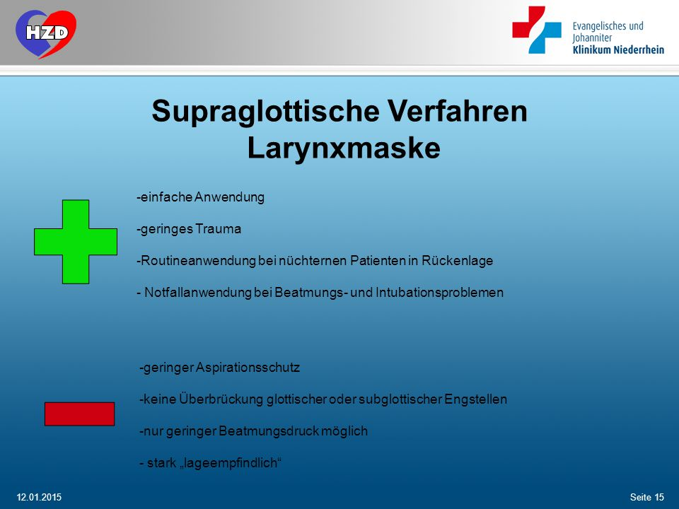 12.01.2015Seite 15 Supraglottische Verfahren Larynxmaske -einfache Anwendung -geringes Trauma -Routineanwendung bei nüchternen Patienten in Rückenlage