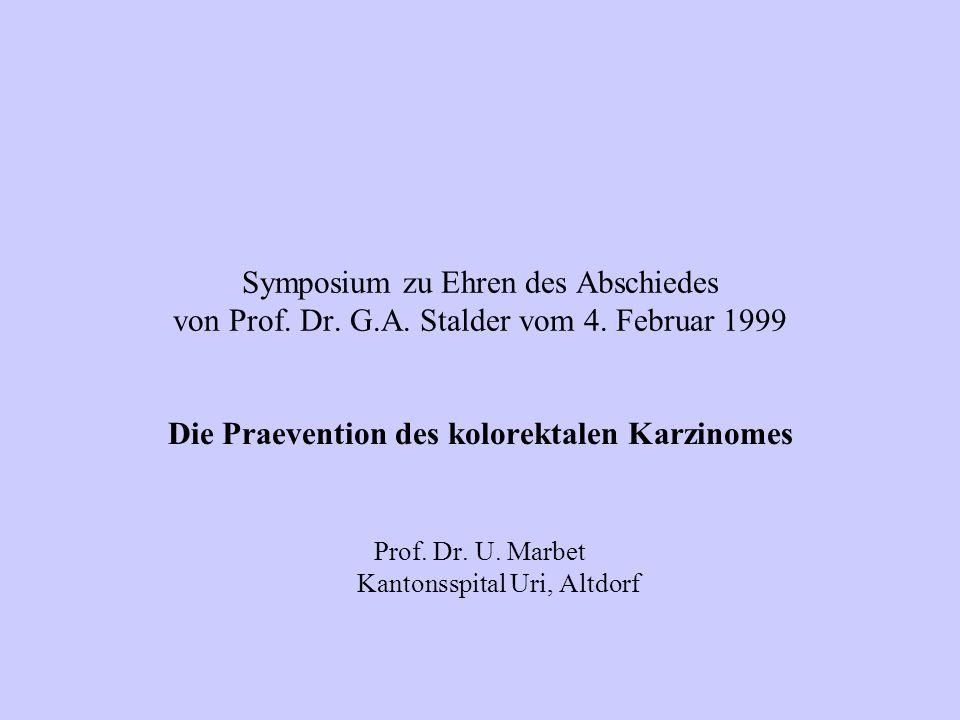 Symposium zu Ehren des Abschiedes von Prof. Dr. G.A. Stalder vom 4. Februar 1999 Die Praevention des kolorektalen Karzinomes Prof. Dr. U. Marbet Kanto