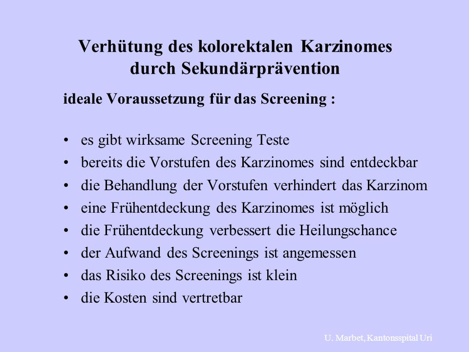 Verhütung des kolorektalen Karzinomes durch Sekundärprävention ideale Voraussetzung für das Screening : es gibt wirksame Screening Teste bereits die Vorstufen des Karzinomes sind entdeckbar die Behandlung der Vorstufen verhindert das Karzinom eine Frühentdeckung des Karzinomes ist möglich die Frühentdeckung verbessert die Heilungschance der Aufwand des Screenings ist angemessen das Risiko des Screenings ist klein die Kosten sind vertretbar U.