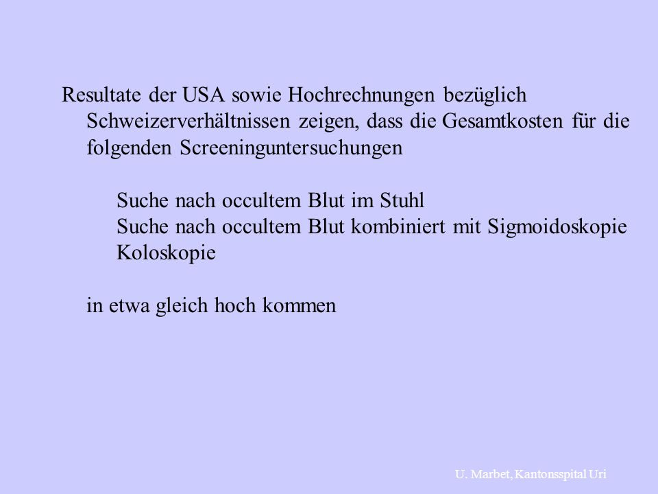 Resultate der USA sowie Hochrechnungen bezüglich Schweizerverhältnissen zeigen, dass die Gesamtkosten für die folgenden Screeninguntersuchungen Suche nach occultem Blut im Stuhl Suche nach occultem Blut kombiniert mit Sigmoidoskopie Koloskopie in etwa gleich hoch kommen U.