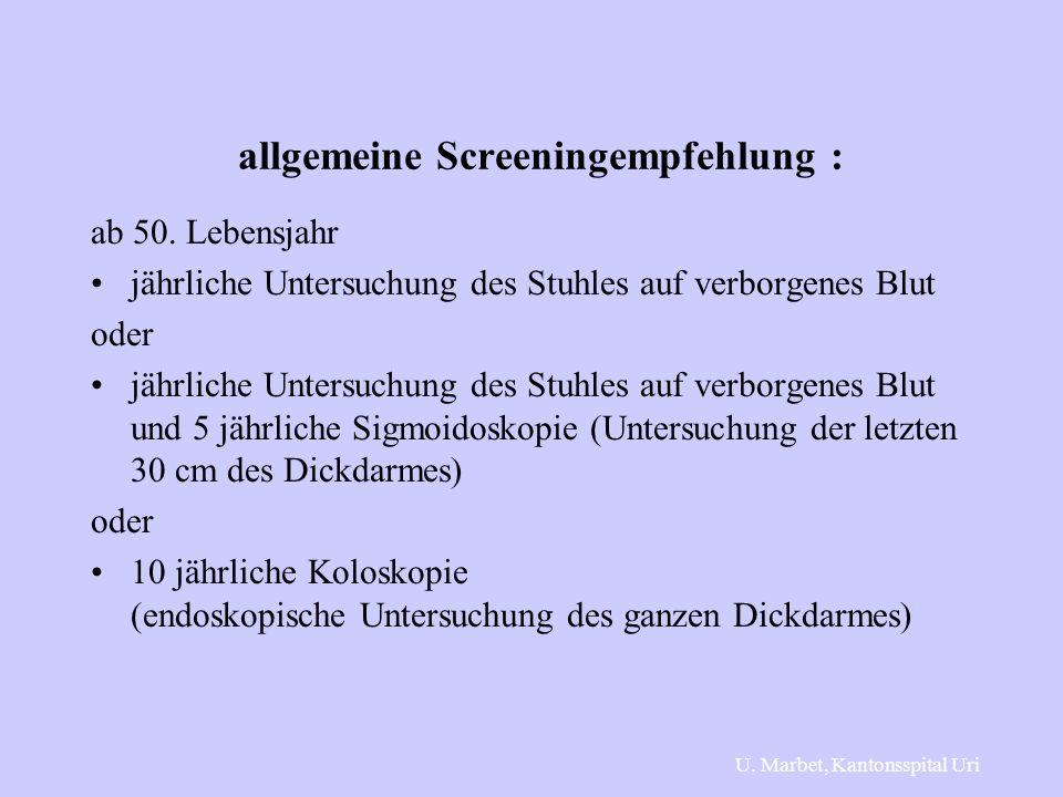 allgemeine Screeningempfehlung : ab 50. Lebensjahr jährliche Untersuchung des Stuhles auf verborgenes Blut oder jährliche Untersuchung des Stuhles auf