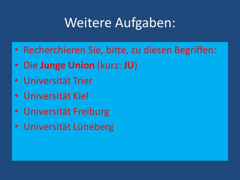 Weitere Aufgaben: Recherchieren Sie, bitte, zu diesen Begriffen: Die Junge Union (kurz: JU) Universität Trier Universität Kiel Universität Freiburg Universität Lüneberg