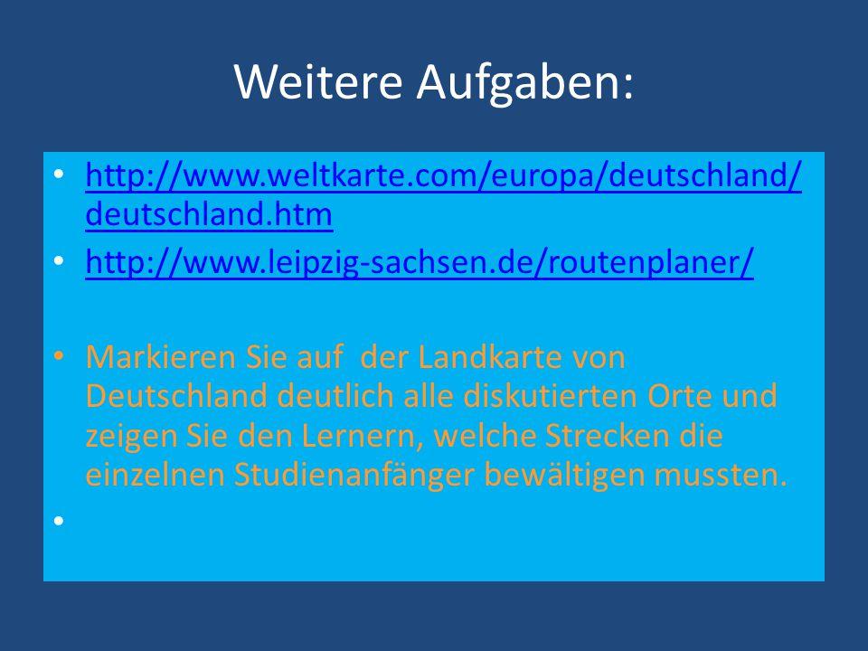 Weitere Aufgaben: http://www.weltkarte.com/europa/deutschland/ deutschland.htm http://www.weltkarte.com/europa/deutschland/ deutschland.htm http://www.leipzig-sachsen.de/routenplaner/ Markieren Sie auf der Landkarte von Deutschland deutlich alle diskutierten Orte und zeigen Sie den Lernern, welche Strecken die einzelnen Studienanfänger bewältigen mussten.