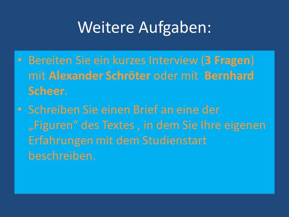 Weitere Aufgaben: Bereiten Sie ein kurzes Interview (3 Fragen) mit Alexander Schröter oder mit Bernhard Scheer. Schreiben Sie einen Brief an eine der