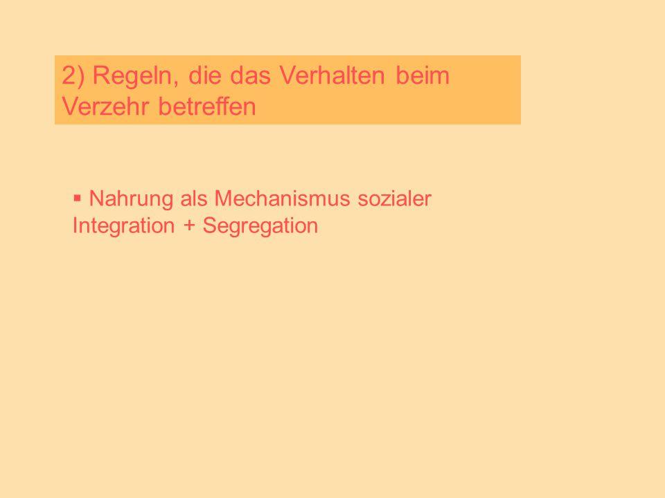 2) Regeln, die das Verhalten beim Verzehr betreffen  Nahrung als Mechanismus sozialer Integration + Segregation