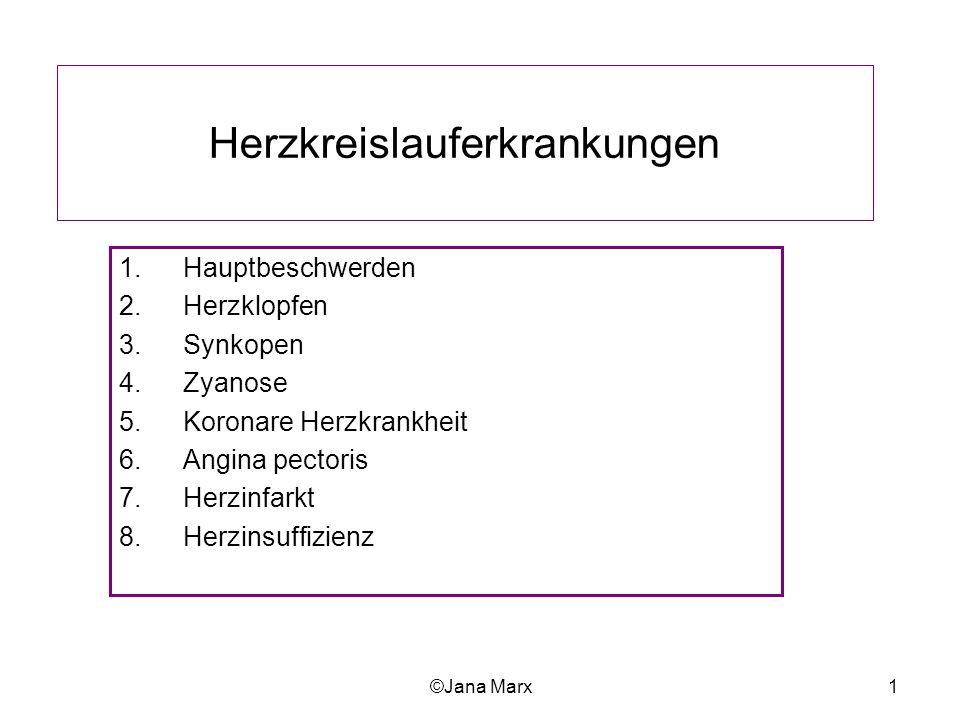 ©Jana Marx1 Herzkreislauferkrankungen 1.Hauptbeschwerden 2.Herzklopfen 3.Synkopen 4.Zyanose 5.Koronare Herzkrankheit 6.Angina pectoris 7.Herzinfarkt 8