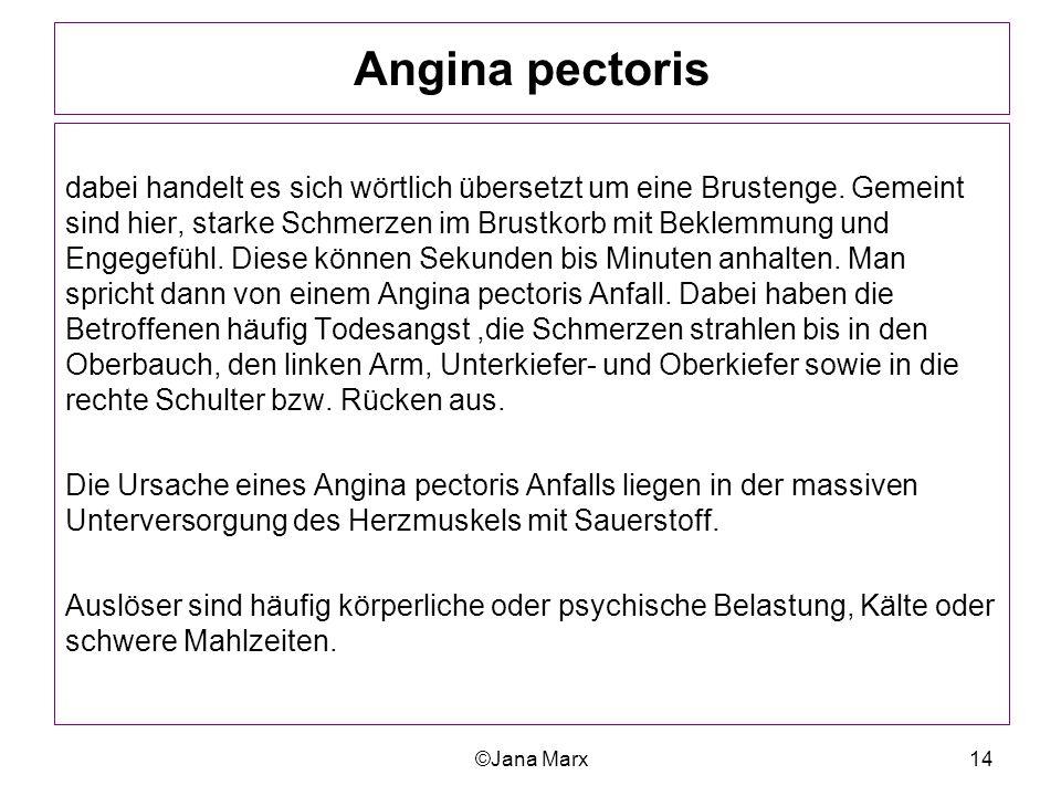 ©Jana Marx14 Angina pectoris dabei handelt es sich wörtlich übersetzt um eine Brustenge. Gemeint sind hier, starke Schmerzen im Brustkorb mit Beklemmu