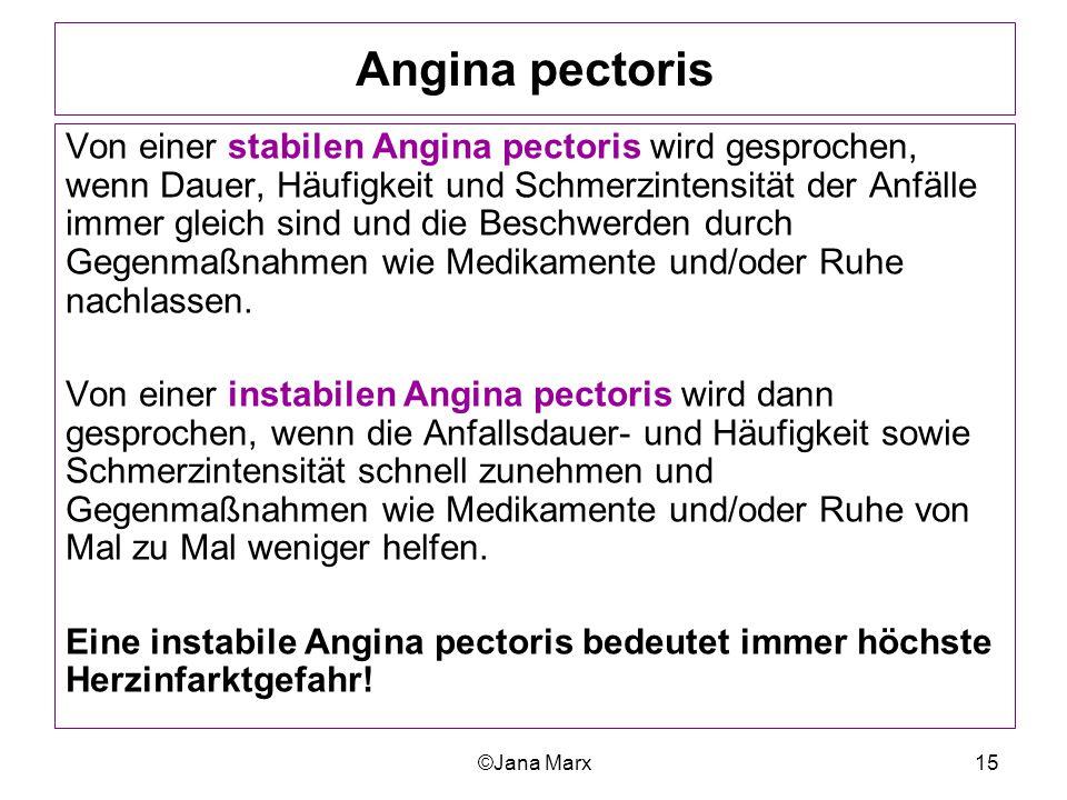 ©Jana Marx15 Angina pectoris Von einer stabilen Angina pectoris wird gesprochen, wenn Dauer, Häufigkeit und Schmerzintensität der Anfälle immer gleich