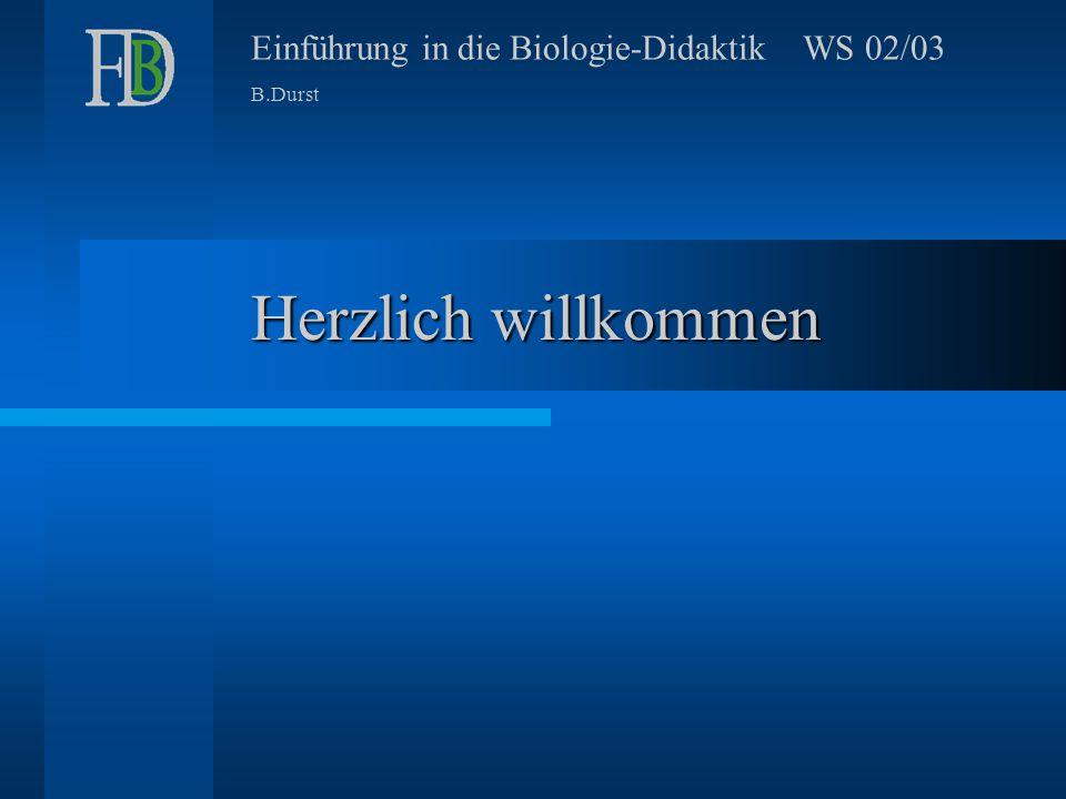 Einführung in die Biologie-Didaktik WS 02/03 B.Durst Herzlich willkommen