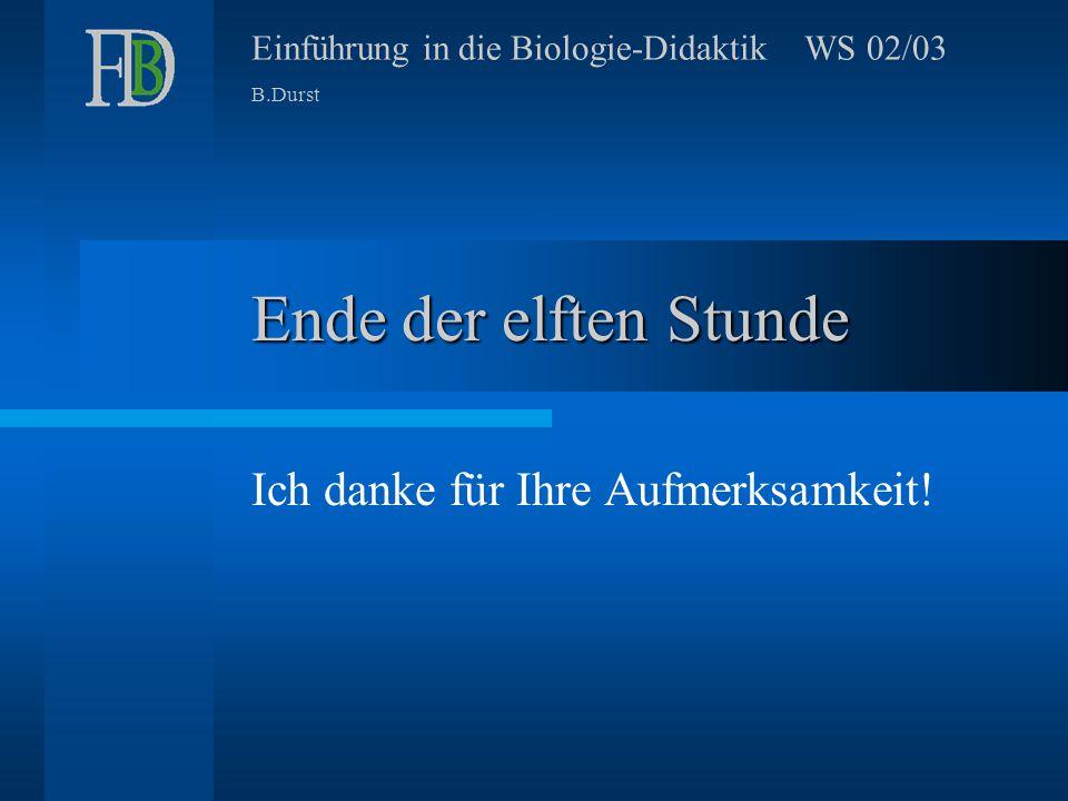 Einführung in die Biologie-Didaktik WS 02/03 B.Durst Ende der elften Stunde Ich danke für Ihre Aufmerksamkeit!