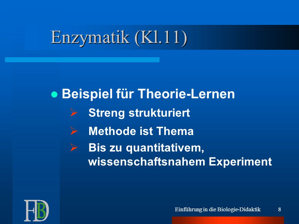 Einführung in die Biologie-Didaktik8 Enzymatik (Kl.11) Beispiel für Theorie-Lernen  Streng strukturiert  Methode ist Thema  Bis zu quantitativem, wissenschaftsnahem Experiment