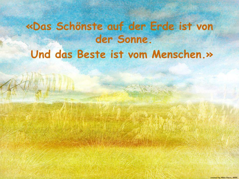 «Das Schönste auf der Erde ist von der Sonne. Und das Beste ist vom Menschen.»