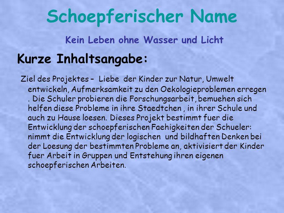 Schoepferischer Name Kein Leben ohne Wasser und Licht Kurze Inhaltsangabe: Ziel des Projektes – Liebe der Kinder zur Natur, Umwelt entwickeln, Aufmerksamkeit zu den Oekologieproblemen erregen.