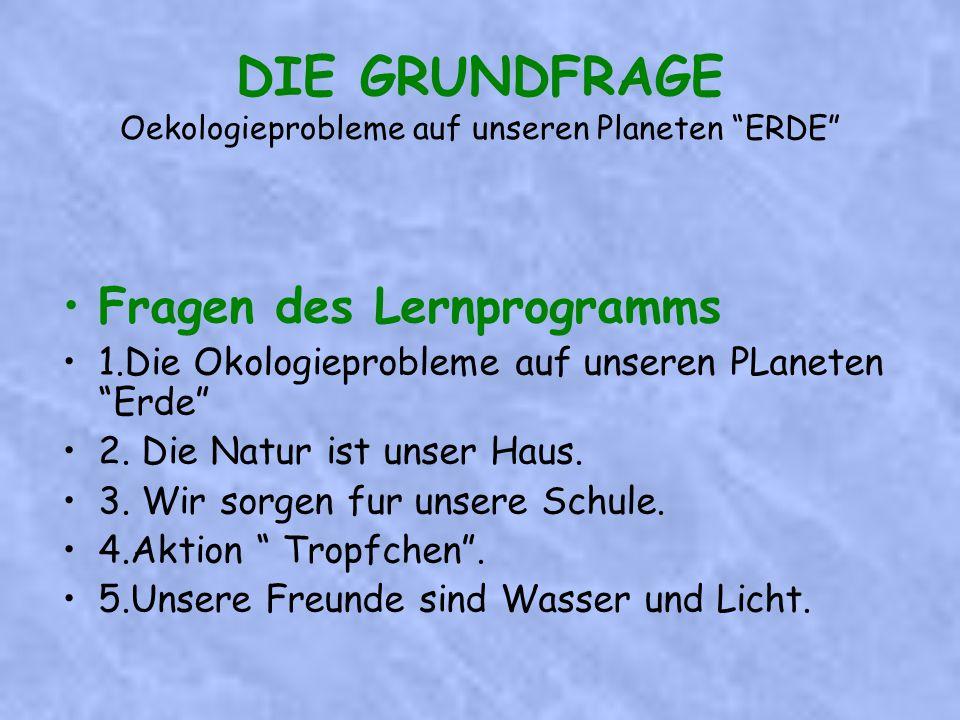 DIE GRUNDFRAGE Oekologieprobleme auf unseren Planeten ERDE Fragen des Lernprogramms 1.Die Okologieprobleme auf unseren PLaneten Erde 2.