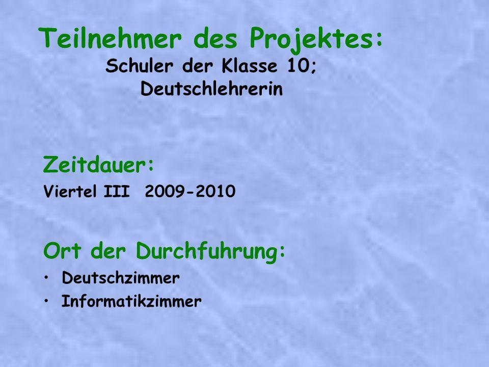 Teilnehmer des Projektes: Schuler der Klasse 10; Deutschlehrerin Zeitdauer: Viertel III 2009-2010 Ort der Durchfuhrung: Deutschzimmer Informatikzimmer