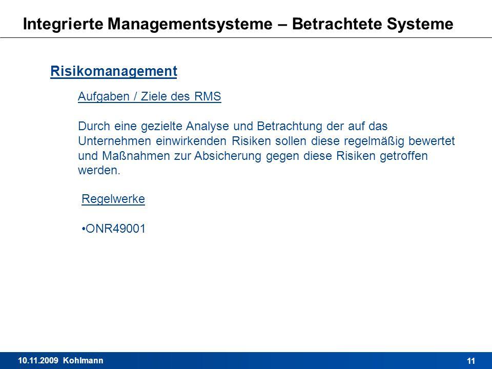 10.11.2009 Kohlmann 11 Integrierte Managementsysteme – Betrachtete Systeme Risikomanagement Aufgaben / Ziele des RMS Durch eine gezielte Analyse und B