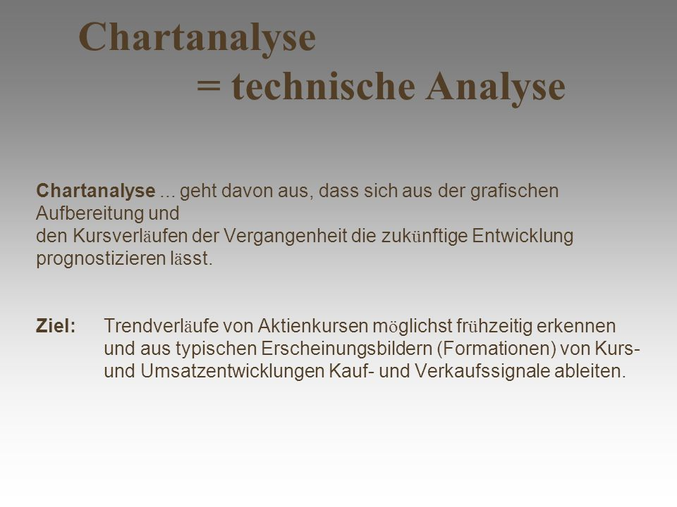 Chartanalyse = technische Analyse Chartanalyse... geht davon aus, dass sich aus der grafischen Aufbereitung und den Kursverl ä ufen der Vergangenheit