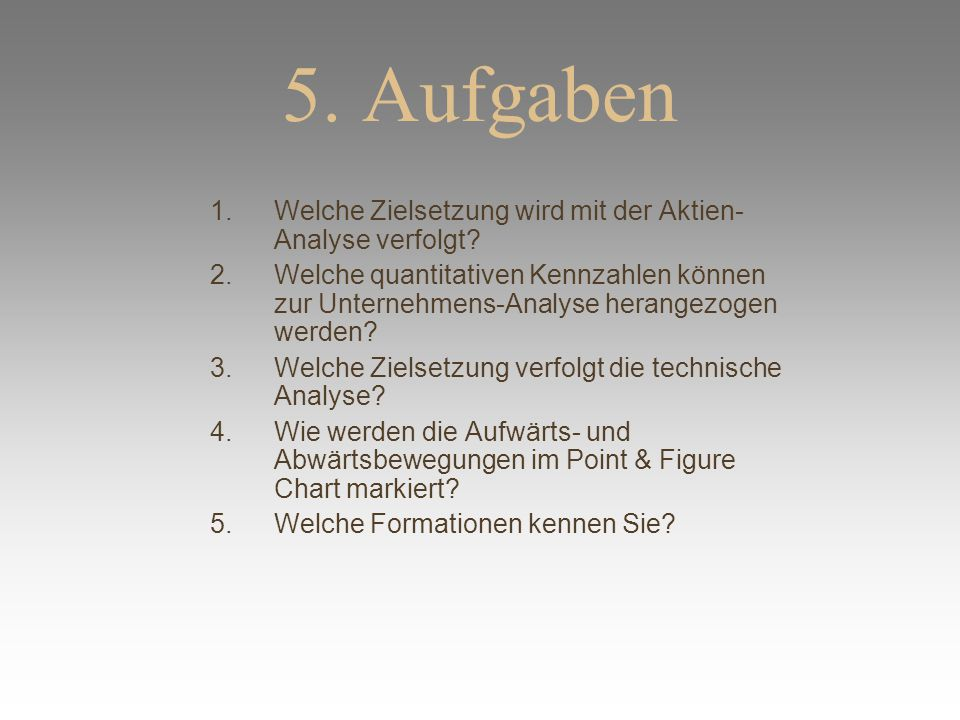 5. Aufgaben 1.Welche Zielsetzung wird mit der Aktien- Analyse verfolgt? 2.Welche quantitativen Kennzahlen können zur Unternehmens-Analyse herangezogen
