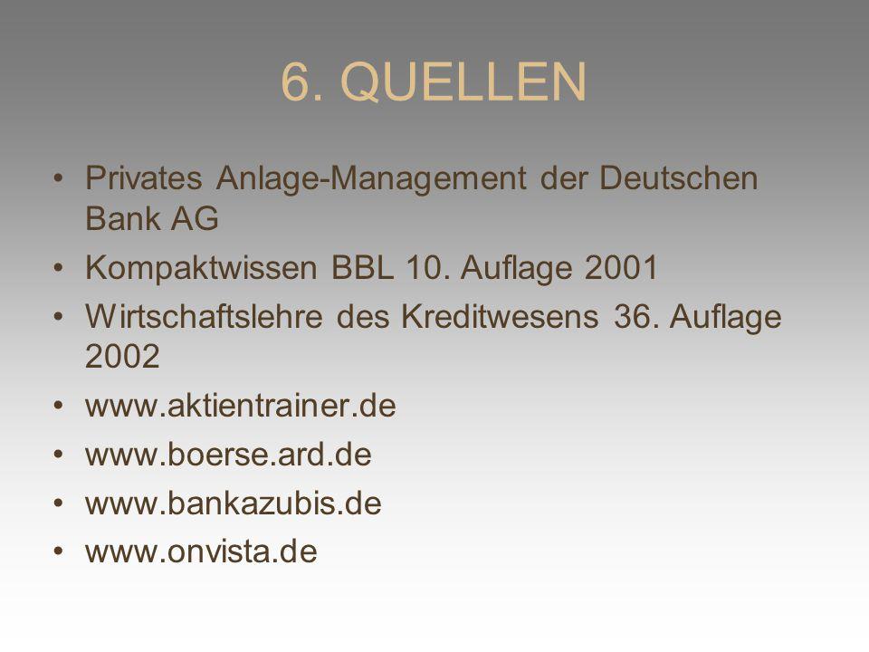 6. QUELLEN Privates Anlage-Management der Deutschen Bank AG Kompaktwissen BBL 10. Auflage 2001 Wirtschaftslehre des Kreditwesens 36. Auflage 2002 www.