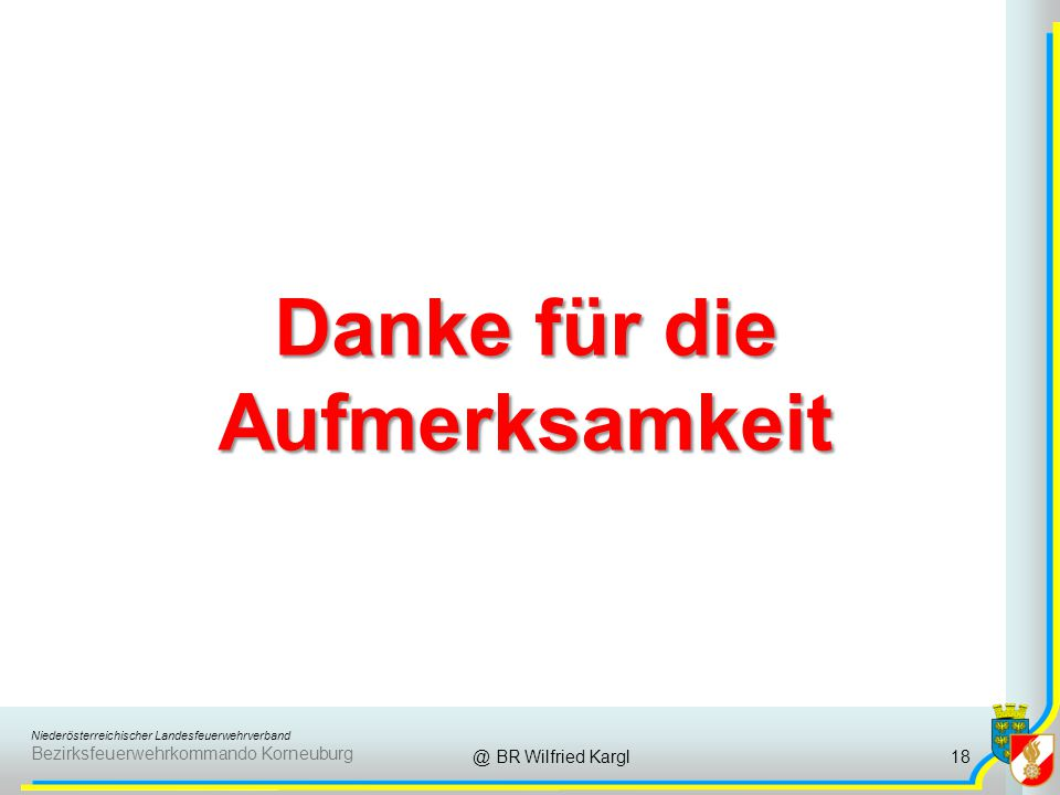 Niederösterreichischer Landesfeuerwehrverband Bezirksfeuerwehrkommando Korneuburg Danke für die Aufmerksamkeit @ BR Wilfried Kargl18
