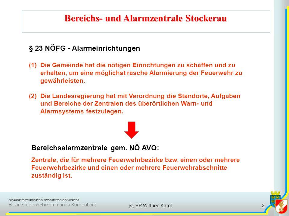 Niederösterreichischer Landesfeuerwehrverband Bezirksfeuerwehrkommando Korneuburg Bereichs- und Alarmzentrale Stockerau @ BR Wilfried Kargl § 23 NÖFG - Alarmeinrichtungen (1)Die Gemeinde hat die nötigen Einrichtungen zu schaffen und zu erhalten, um eine möglichst rasche Alarmierung der Feuerwehr zu gewährleisten.