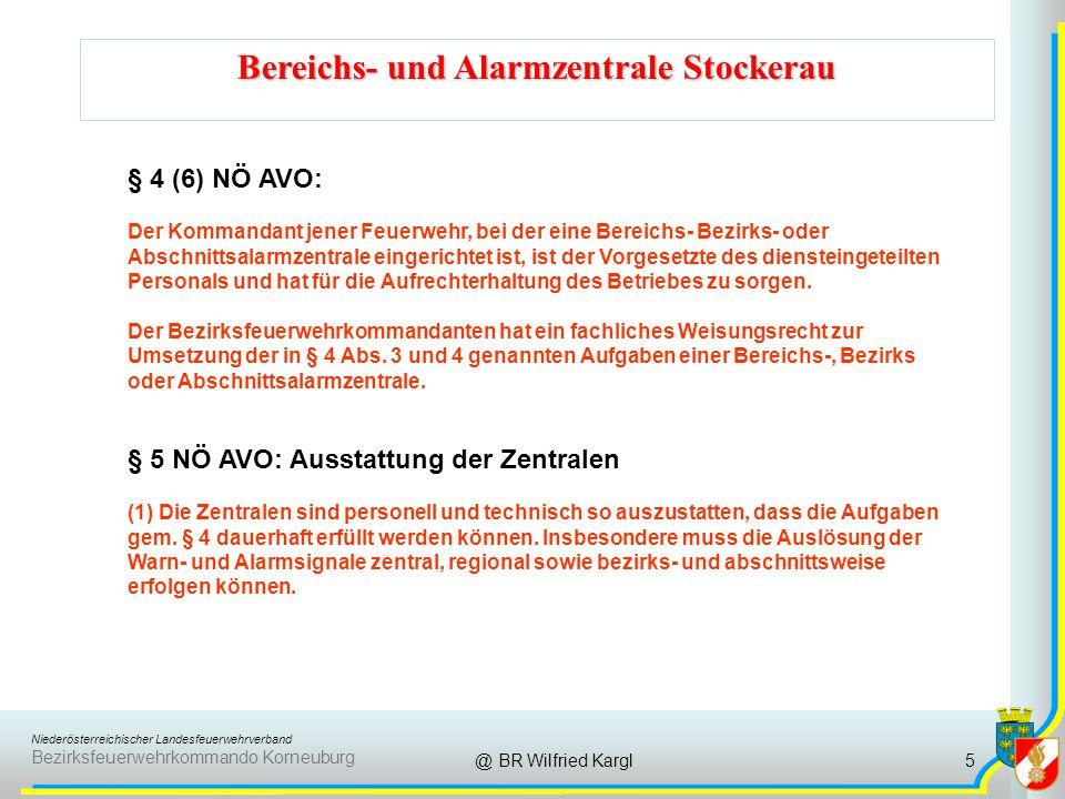 Niederösterreichischer Landesfeuerwehrverband Bezirksfeuerwehrkommando Korneuburg Bereichs- und Alarmzentrale Stockerau @ BR Wilfried Kargl § 4 (6) NÖ AVO: Der Kommandant jener Feuerwehr, bei der eine Bereichs- Bezirks- oder Abschnittsalarmzentrale eingerichtet ist, ist der Vorgesetzte des diensteingeteilten Personals und hat für die Aufrechterhaltung des Betriebes zu sorgen.