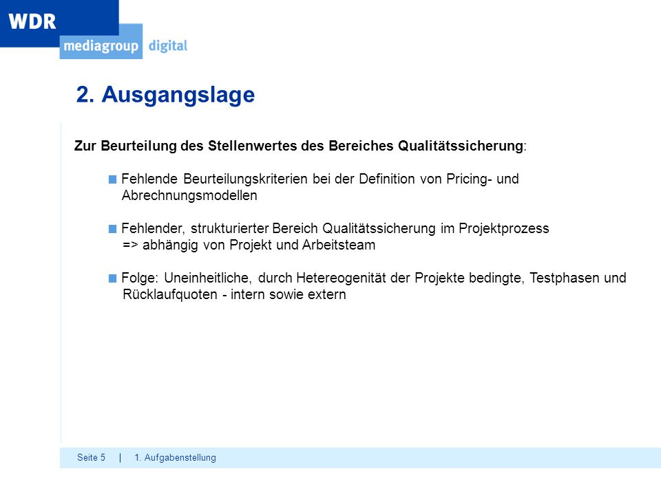 Seite 5 2. Ausgangslage 1. Aufgabenstellung Zur Beurteilung des Stellenwertes des Bereiches Qualitätssicherung: ■ Fehlende Beurteilungskriterien bei d