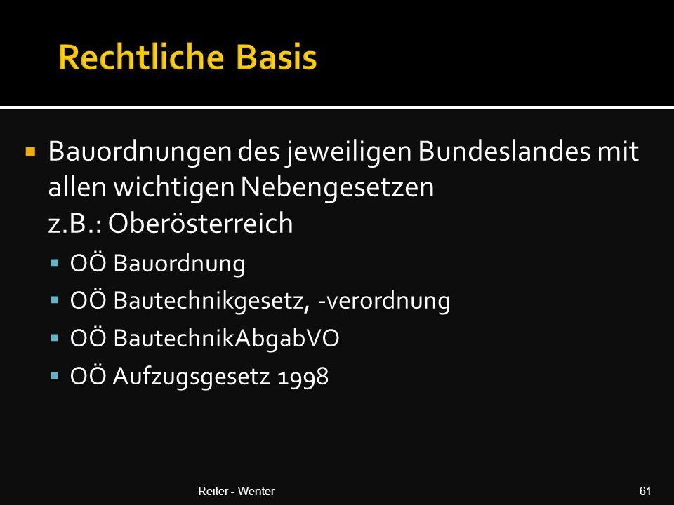  Bauordnungen des jeweiligen Bundeslandes mit allen wichtigen Nebengesetzen z.B.: Oberösterreich  OÖ Bauordnung  OÖ Bautechnikgesetz, -verordnung  OÖ BautechnikAbgabVO  OÖ Aufzugsgesetz 1998 Reiter - Wenter61