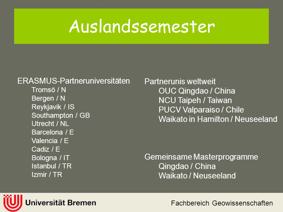 Fachbereich Geowissenschaften Auslandssemester ERASMUS-Partneruniversitäten Tromsö / N Bergen / N Reykjavik / IS Southampton / GB Utrecht / NL Barcelo