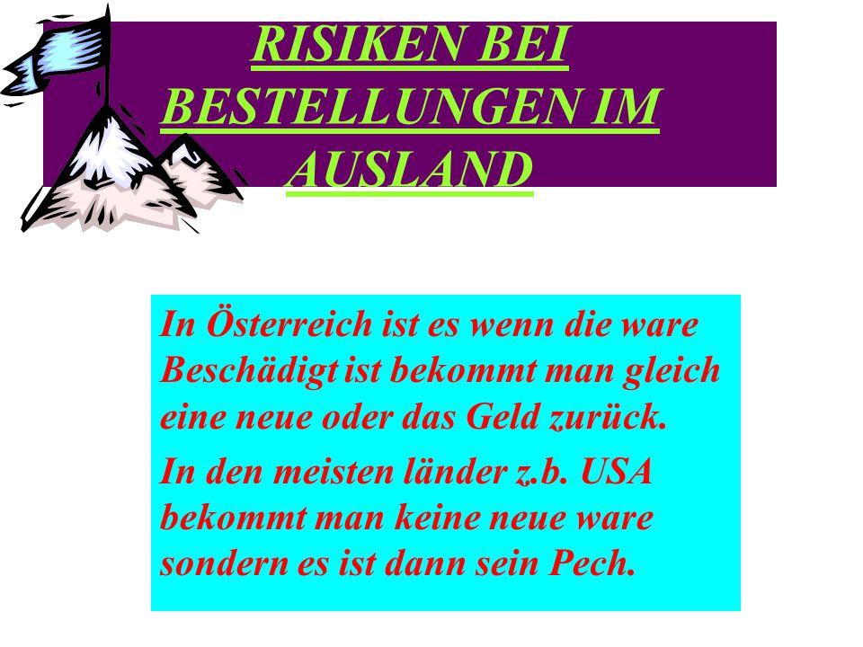 RISIKEN BEI BESTELLUNGEN IM AUSLAND In Österreich ist es wenn die ware Beschädigt ist bekommt man gleich eine neue oder das Geld zurück.