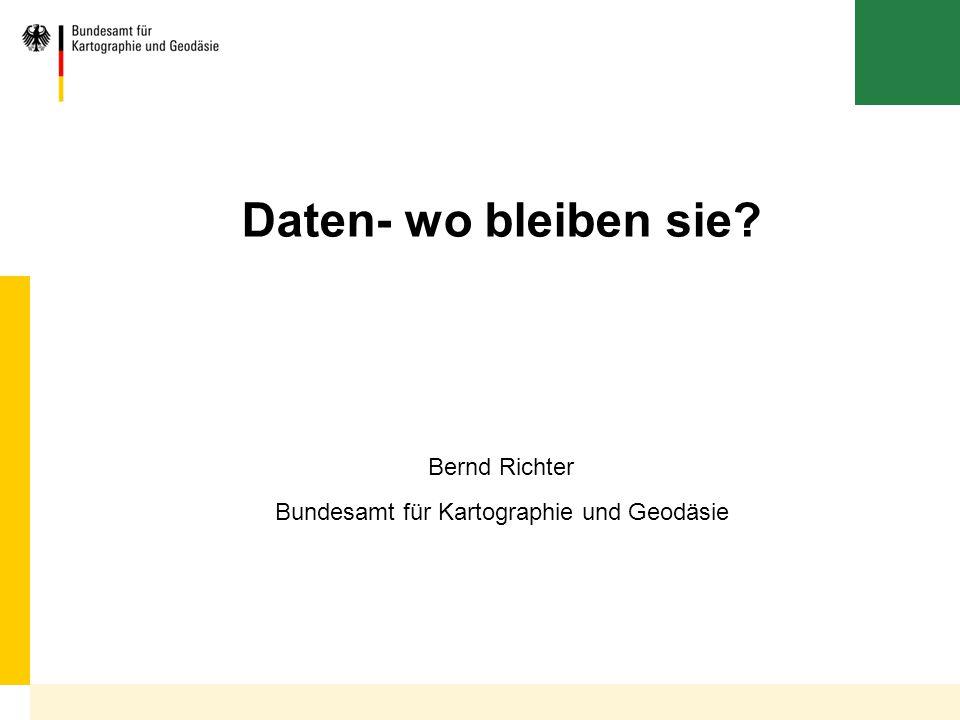 Bundesamt für Kartographie und Geodäsie Daten- wo bleiben sie? Bernd Richter