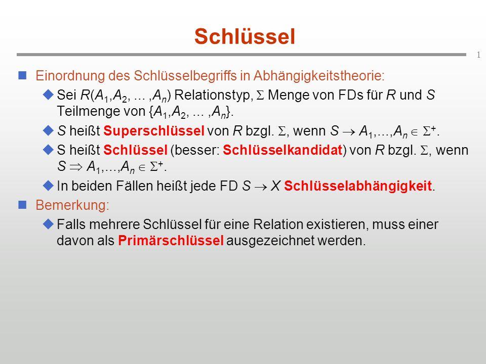 1 Schlüssel Einordnung des Schlüsselbegriffs in Abhängigkeitstheorie:  Sei R(A 1,A 2,...,A n ) Relationstyp,  Menge von FDs für R und S Teilmenge von {A 1,A 2,...,A n }.