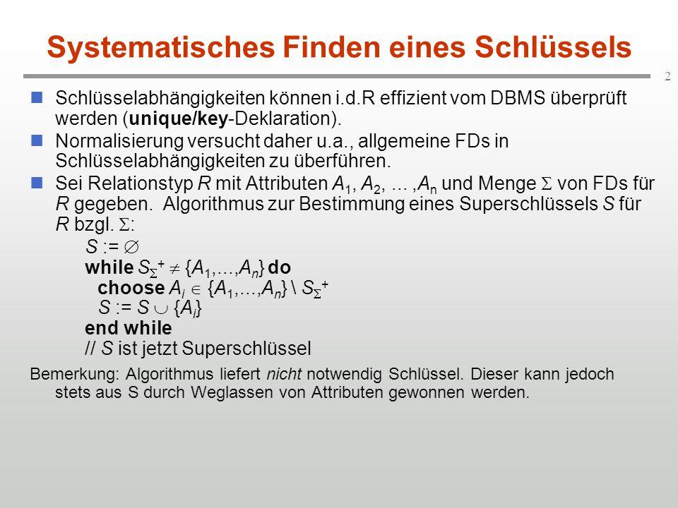 2 Systematisches Finden eines Schlüssels Schlüsselabhängigkeiten können i.d.R effizient vom DBMS überprüft werden (unique/key-Deklaration). Normalisie