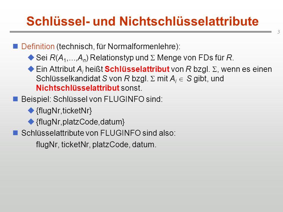 3 Schlüssel- und Nichtschlüsselattribute Definition (technisch, für Normalformenlehre):  Sei R(A 1,...,A n ) Relationstyp und  Menge von FDs für R.