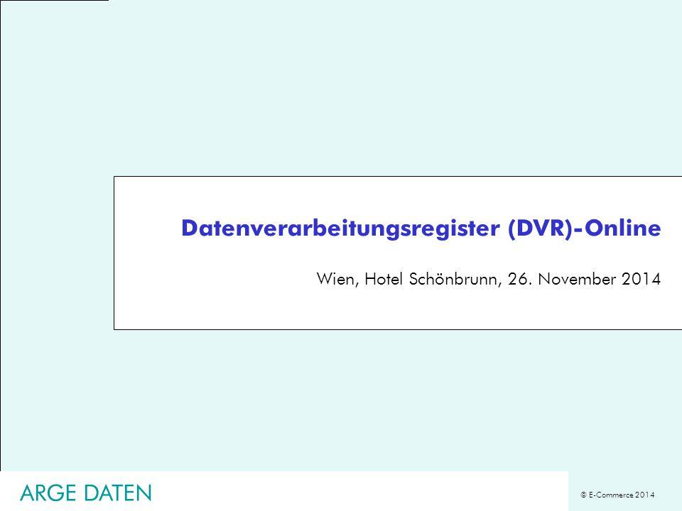 © E-Commerce 2014 Datenverarbeitungsregister (DVR)-Online Wien, Hotel Schönbrunn, 26. November 2014 ARGE DATEN