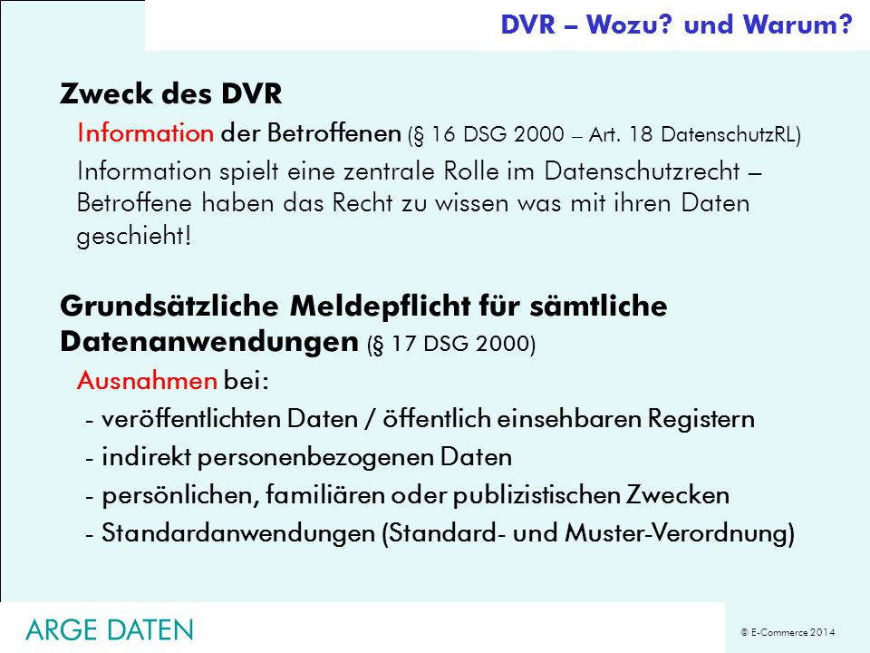 © E-Commerce 2014 ARGE DATEN Zweck des DVR Information der Betroffenen (§ 16 DSG 2000 – Art. 18 DatenschutzRL) Information spielt eine zentrale Rolle