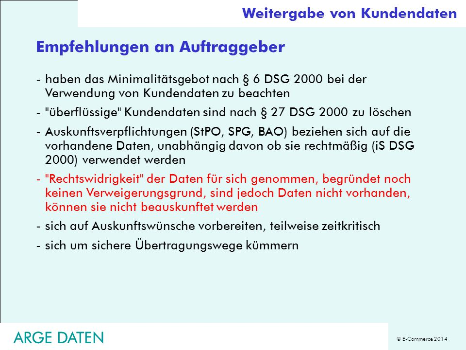 © E-Commerce 2014 ARGE DATEN Empfehlungen an Auftraggeber -haben das Minimalitätsgebot nach § 6 DSG 2000 bei der Verwendung von Kundendaten zu beachte