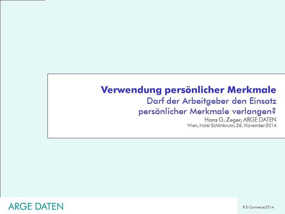 © E-Commerce 2014 Verwendung persönlicher Merkmale Darf der Arbeitgeber den Einsatz persönlicher Merkmale verlangen? Hans G. Zeger, ARGE DATEN Wien, H